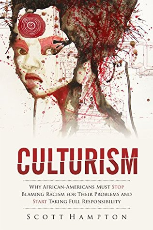 Culturism: Why African-Americans Must Stop Blaming Racism for Their Problems and Start Taking Full Responsibility