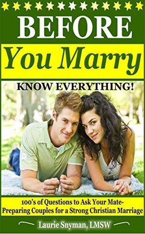 BEFORE You Marry: KNOW EVERYTHING!: 100's of Questions To Ask Your Mate-Preparing Couples for a Strong Christian Marriage