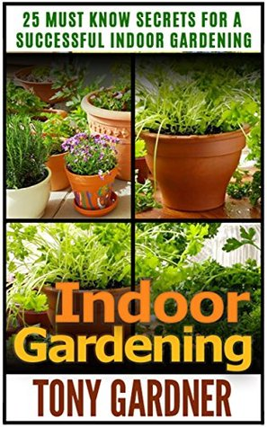 Indoor Gardening: 25 Must Know Secrets for a Successful Indoor Gardening