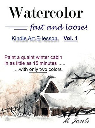 Watercolor Fast and Loose, Vol. 1: Paint a winter snow cabin scene in 15 minutes using only two colors!