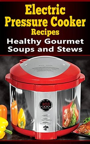 electric-pressure-cooker-recipes-healthy-gourmet-soups-and-stews