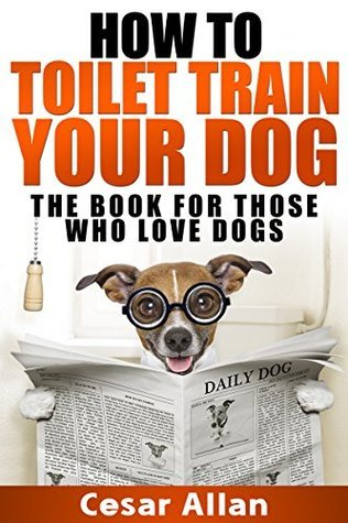 Dog Training: How to Toilet Train Your Dog (Dog Training, Dog Training Books, Dog Training Handbook, Toilet Training, Toilet Train Book, Dog Training Best, Dog Training Aids, Dog Training Guide)