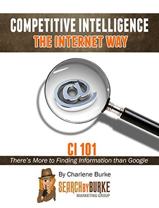 Competitive Intelligence the Internet Way: CI101: There's More to Finding Information than Google