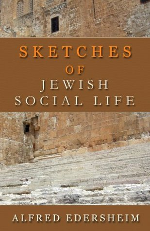 Sketches of Jewish Social Life: A DEEP LOOK INTO THE LAND OF PALESTINE AT THE TIME OF JESUS (The Works of Alfred Edersheim Book 3)