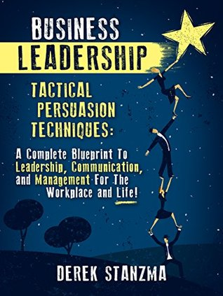 Leadership: Business Leadership - Tactical Persuasion Techniques - A Complete Blueprint To Leadership, Communication, and Management For The Workplace ... Business Leadership, Management Book 1)
