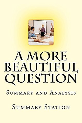 "A More Beautiful Question: Summary and Analysis of ""A More Beautiful Question: The Power of Inquiry to Spark Breakthrough Ideas"""