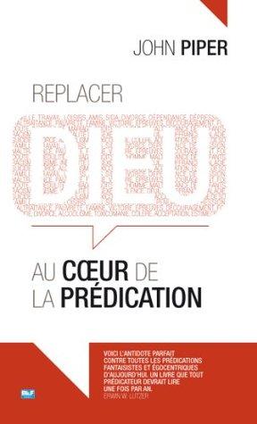 Replacer Dieu au coeur de la prédication by John Piper