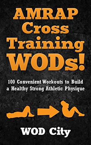 WODs: AMRAP Cross Training WODs! 100 Convenient Workouts to Build a Healthy Strong Athletic Physique