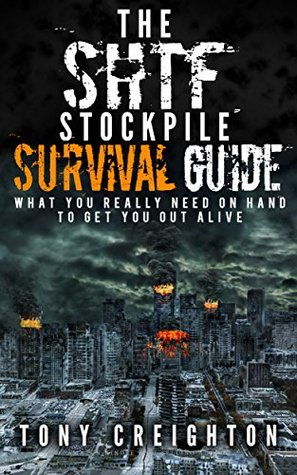 The SHTF Stockpile. What You Really Need on Hand to Get Out Alive: (water purification drinking, shtf water, diy water purification chemical, survival ... handbook, how to survive anything Book 1)