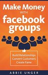 Make Money with Facebook Groups by Abbie Unger