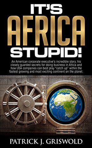 "It's Africa, Stupid!: A corporate executive's incredible story, secrets for doing business in Africa and how USA companies can best play ""catch up"" within the fastest growing continent."