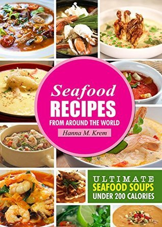 Seafood Recipes: Ultimate Seafood Soups Under 200 Calories (Seafood Cooking, Soup recipes, Seafood soups, Healthy seafood recipes Book 1)