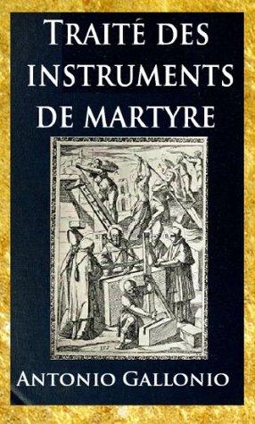Traité des instruments de martyre et des divers modes de supplice employés par les paiens contre les chrétiens; tortures et tourments des martyrs chrétiens. ... originaux italien et latin