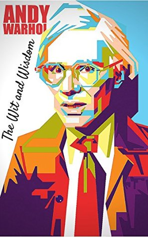 The Wit and Wisdom of Andy Warhol: Andy Warhol Quotes