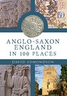 Anglo-Saxon England: In 100 Places