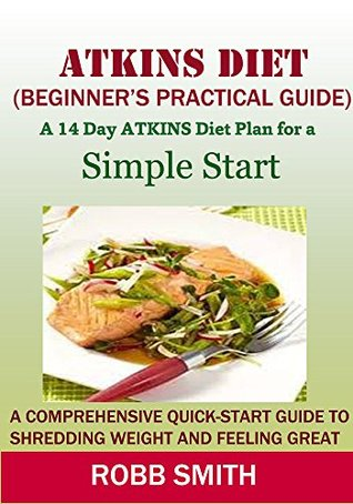 ATKINS DIET(A Beginner's Practical Guide): A Comprehensive Quick-Start Guide to Shredding Weight & Feeling Great:A 14-Day Diet Plan for aSimple Start(Atkins ... for beginner's, Atkins.., Atkins Cookbook))