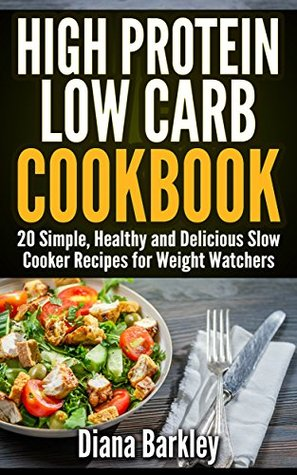 High Protein Low Carb Cookbook. 20 Simple, Healthy and Delicious Slow Cooker Recipes for Weight Watchers: (slow cooker meals, slow cooker recipes, slow cooker cookbook, paleo slow)