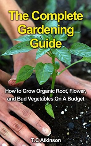 The Complete Gardening Guide: How to Grow Organic Root, Flow, and Bud Vegetables On A Budget (Gardening Tips,Gardening Books, Gardening Guide, Horticulture, ... For Beginners, Outdoor Gardening,)