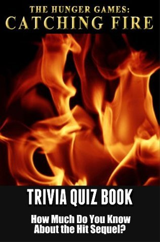 The Hunger Games Movie Catching Fire Trivia Quiz Book: How Much Do You Know-it-All About The Hit Sequel?