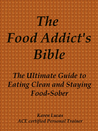 The Food Addict's Bible, The Ultimate Guide to Eating Clean and Staying Food-Sober