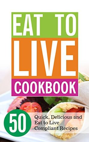 Eat to Live Cookbook: 50 Quick, Delicious and Eat to Live Compliant Recipes Download PDF Now