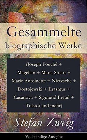 Gesammelte biographische Werke (Joseph Fouché + Magellan + Maria Stuart + Marie Antoinette + Nietzsche + Dostojewski + Erasmus + Casanova + Sigmund Freud ... Schriftsteller und mehr