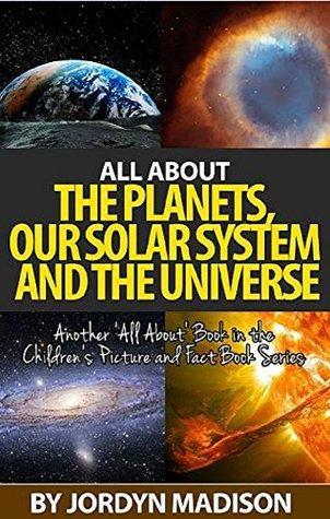 All About the Planets, Our Solar System, Space and the Universe: 'All About' Book in the Children's Picture and Fact Book Series - Earth, Moon, Mars, Sun, ... Stars, Earth, Space and the Universe)