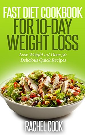 Fast Diet Cookbook For 10-Day Weight Loss: Lose Weight w/ Over 50 Delicious Quick Recipes
