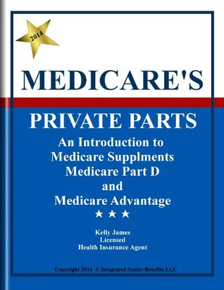 Medicare's Private Parts: An Introduction to Medicare Supplements, Medicare Part D, and Medicare Advantage