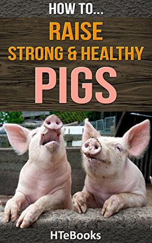 How To Raise Strong & Healthy Pigs: Quick Start Guide (How To eBooks Book 42)