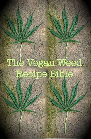 The Vegan Weed Recipe Bible: A Marijuana Cookbook for Vegans