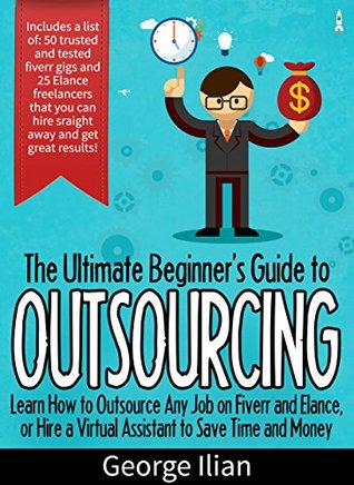 The Ultimate Beginners Guide to Outsourcing: Learn How to Outsource Any Job Online on Fiverr and Elance or Hire a Virtual Assistant to Save Time and Money.: ... Includes list of 75 freelancers you can use