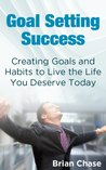 Goal Setting Success: Creating Habits & Goals to Create The Lifestyle You Deserve Today (Goal Setting, How to Set Goals, and Build Self Confidence)