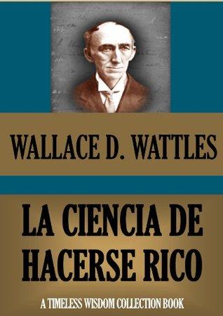 LA CIENCIA DE HACERSE RICO (o Éxito Financiero a través del Pensamiento Creativo) (Timeless Wisdom Collection nº 78)