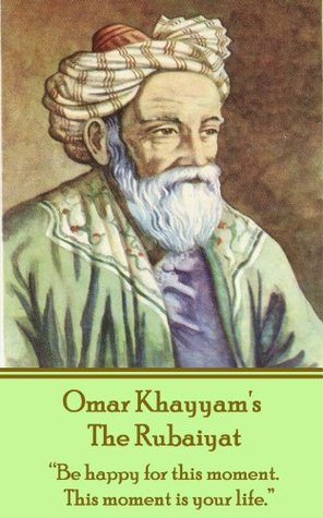 """The Rubaiyat: """"Be happy for this moment. This moment is your life."""""""
