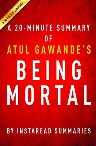 Being Mortal by Atul Gawande - A 20-minute Summary: Medicine and What Matters in the End