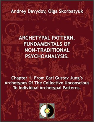 Chapter 1. From Carl Gustav Jung's Archetypes Of The Collective Unconscious To Individual Archetypal Patterns (Archetypal Pattern. Fundamentals Of Non-Traditional Psychoanalysis.)