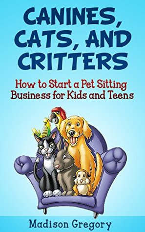 Canines, Cats and Critters: How to Start a Pet Sitting Business for Kids and Teens