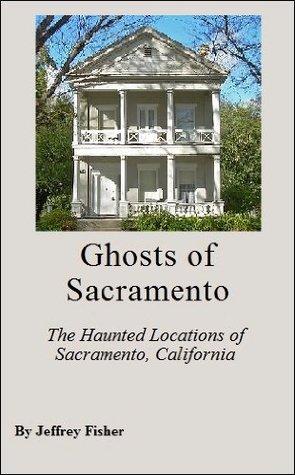 Ghosts of Sacramento: The Haunted Locations of Sacramento, California