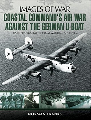 Coastal Command's Air War Against the German U-Boats: Rare Photographs from Wartime Archives