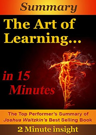The Art of Learning in 15 minutes - The Top Performer's Summary of Joshua Waitzkin's Best Selling Book