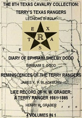The 8th Texas Cavalry Collection: Terry's Texas Rangers, The Diary Of Ephraim Shelby Dodd, Reminiscences Of The Terry Rangers, Life Record Of H. W. Graber; ... (Civil War Texas Ranger & Cavalry Book 6)