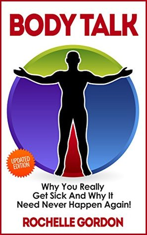 Body Talk: Why You Really Get Sick and Why It Need Never Happen Again