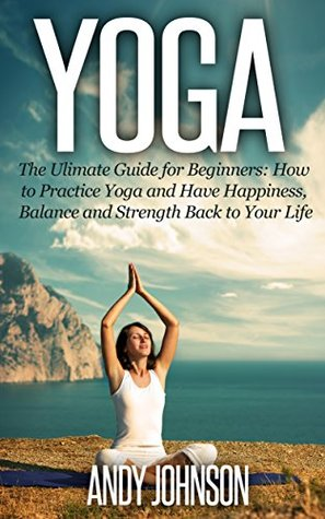 Yoga - The Ultimate Guide for Beginners: How to Practice Yoga and Have Happiness, Balance and Strength Back to Your Life: yoga for beginners, yoga poses, ... yogi