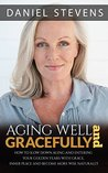Aging Well And Gracefully: How To Slow Down Aging And Enter Your Golden Years Well With Grace, Inner Peace And Become More Wise Naturally (age, aging, golden years, health, fitness, wellness)