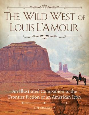 The Wild West of Louis LAmour: An Illustrated Companion to the Frontier Fiction of an American Icon