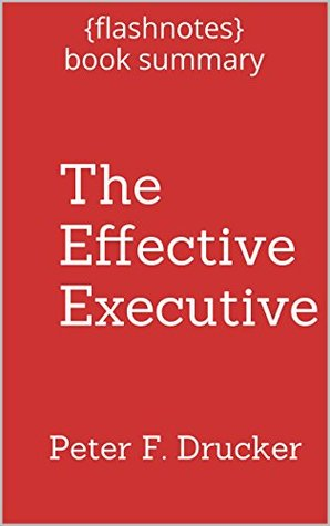The Effective Executive: The Definitive Guide to Getting the Right Things Done by Peter Drucker - Book Summary: Book Summary
