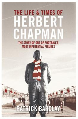The Life and Times of Herbert Chapman: The Story of One of Footballs' Most Influential Figures