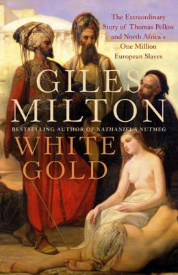 White Gold: The Extraordinary Story of Thomas Pellow and North Africa's One Million European Slaves
