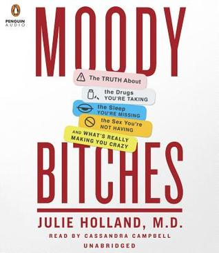 Ebook Moody Bitches: The Truth About the Drugs You're Taking, The Sleep You're Missing, The Sex You're Not Having, and What's Really Making You Crazy by Julie Holland PDF!